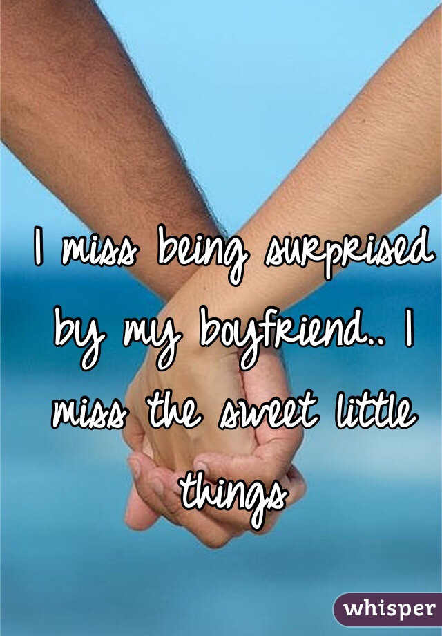 I miss being surprised by my boyfriend.. I miss the sweet little things