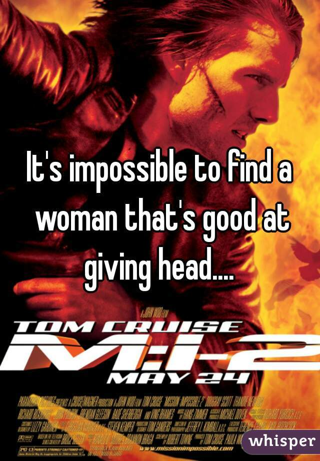 It's impossible to find a woman that's good at giving head....