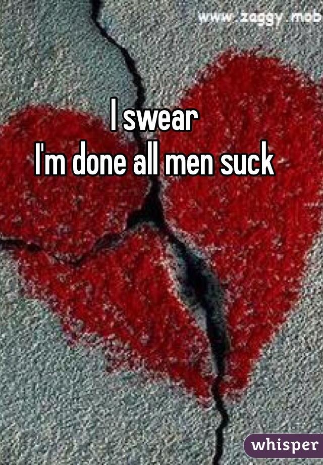 I swear I'm done all men suck