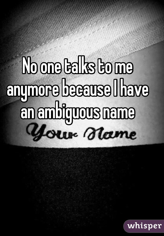 No one talks to me anymore because I have an ambiguous name