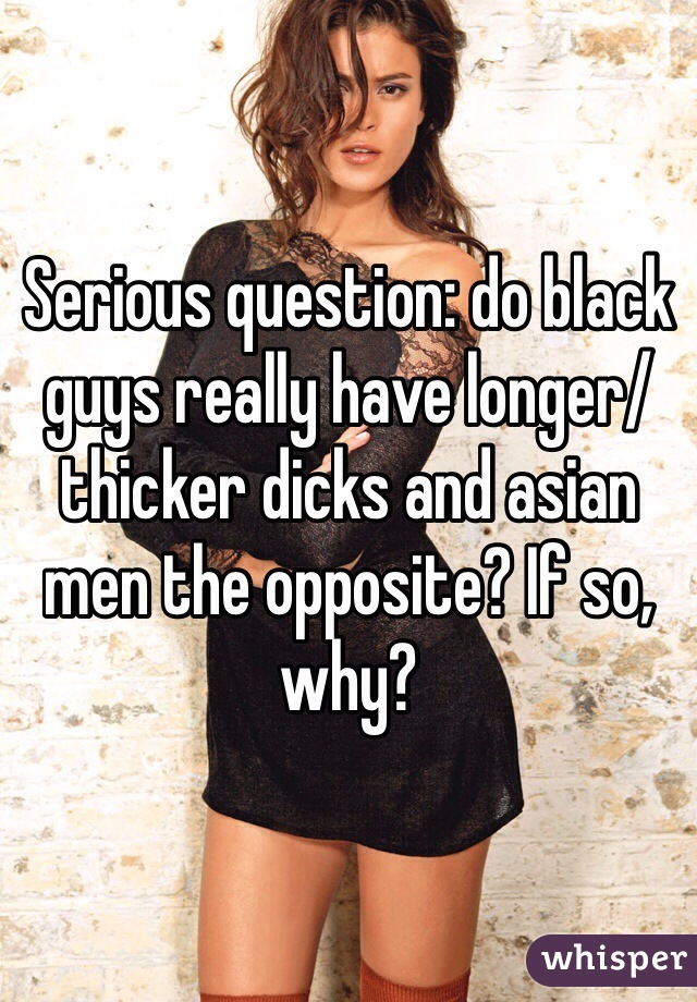 Serious question: do black guys really have longer/ thicker dicks and asian men the opposite? If so, why?