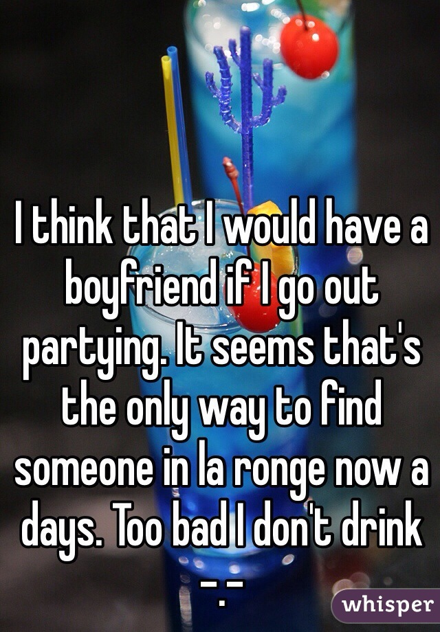 I think that I would have a boyfriend if I go out partying. It seems that's the only way to find someone in la ronge now a days. Too bad I don't drink -.-