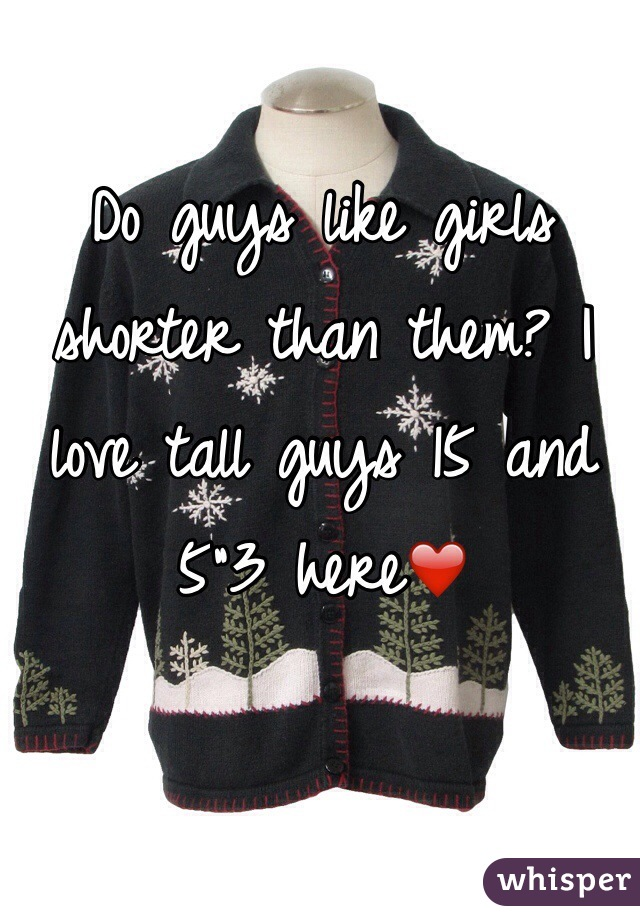 "Do guys like girls shorter than them? I love tall guys 15 and 5""3 here❤️"