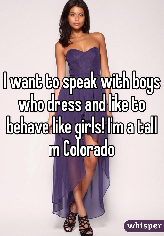 I want to speak with boys who dress and like to behave like girls! I'm a tall m Colorado