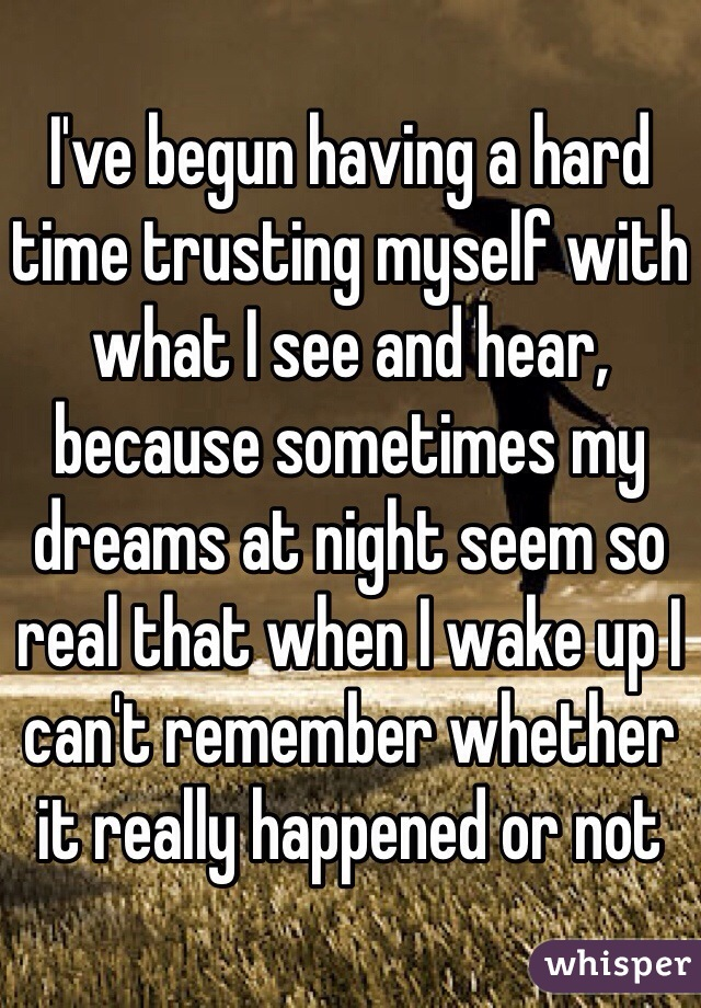 I've begun having a hard time trusting myself with what I see and hear, because sometimes my dreams at night seem so real that when I wake up I can't remember whether it really happened or not