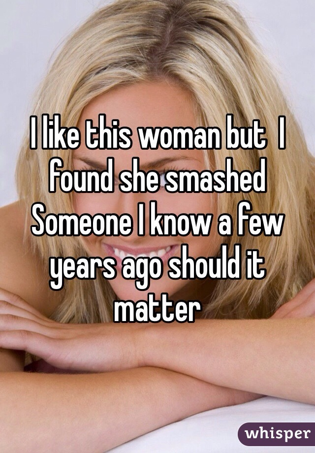 I like this woman but  I found she smashed Someone I know a few years ago should it matter