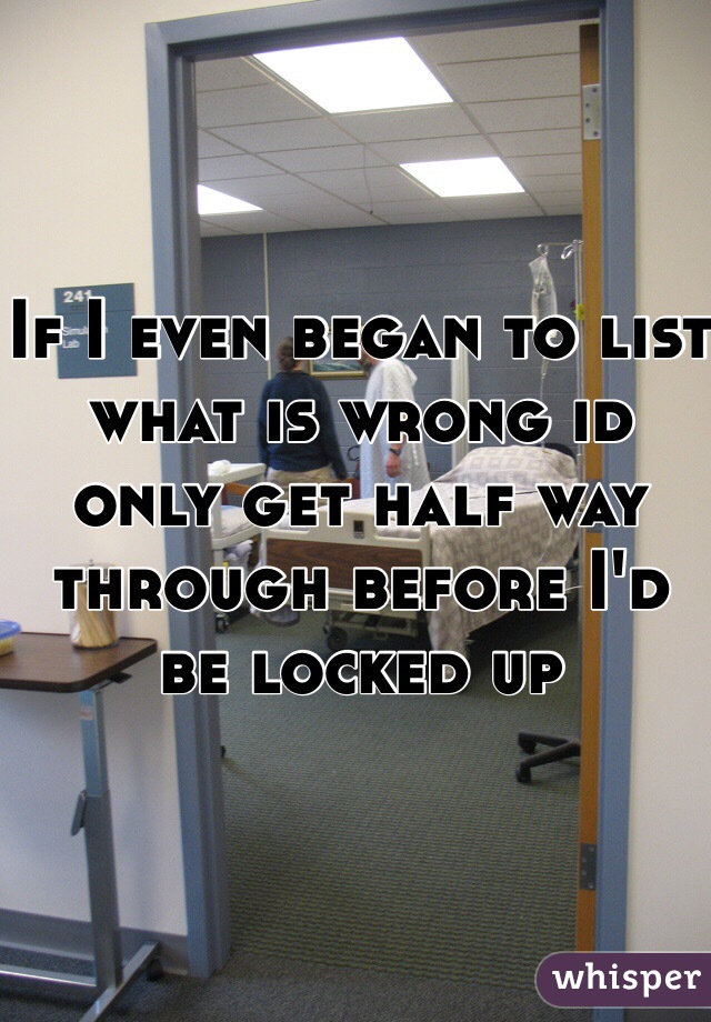 If I even began to list what is wrong id only get half way through before I'd be locked up