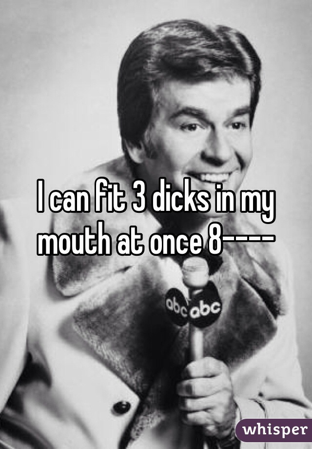 I can fit 3 dicks in my mouth at once 8----