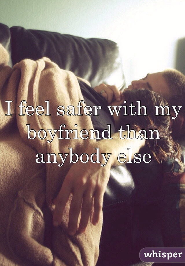 I feel safer with my boyfriend than anybody else