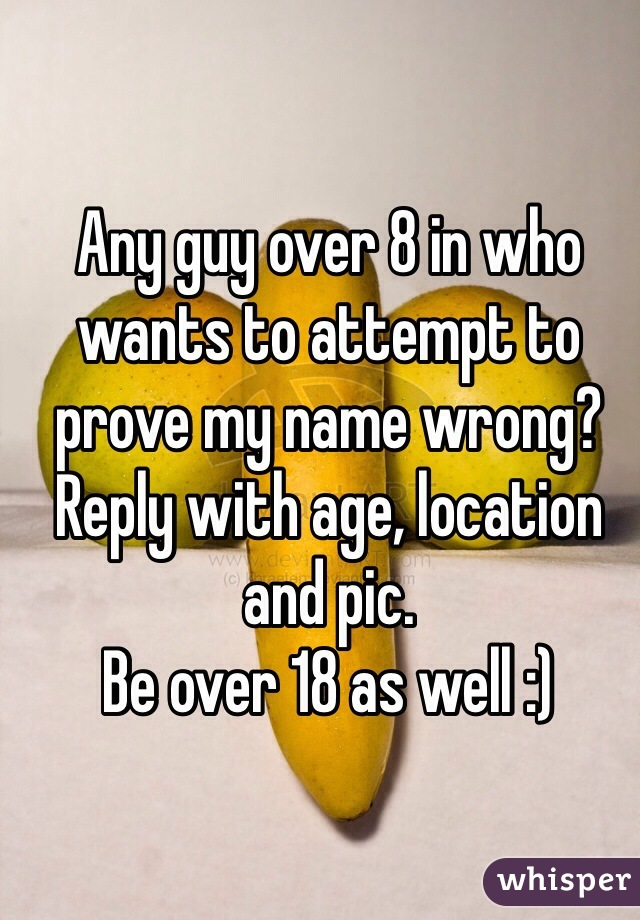 Any guy over 8 in who wants to attempt to prove my name wrong? Reply with age, location and pic. Be over 18 as well :)