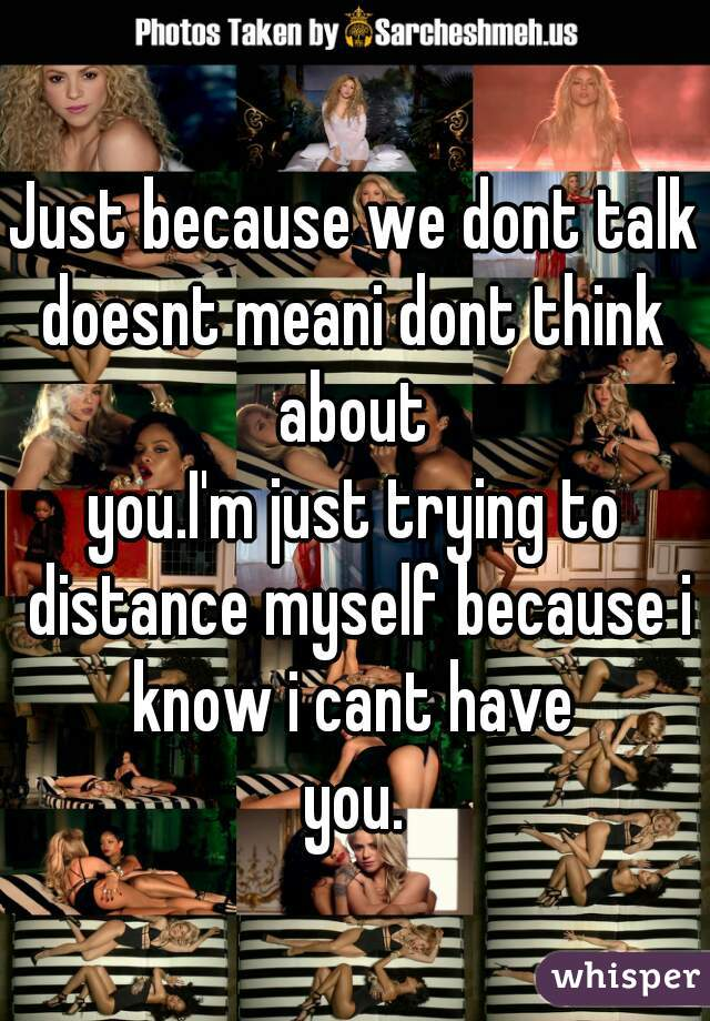 Just because we dont talk doesnt meani dont think about  you.I'm just trying to distance myself because i know i cant have  you.