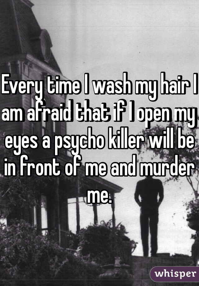 Every time I wash my hair I am afraid that if I open my eyes a psycho killer will be in front of me and murder me.