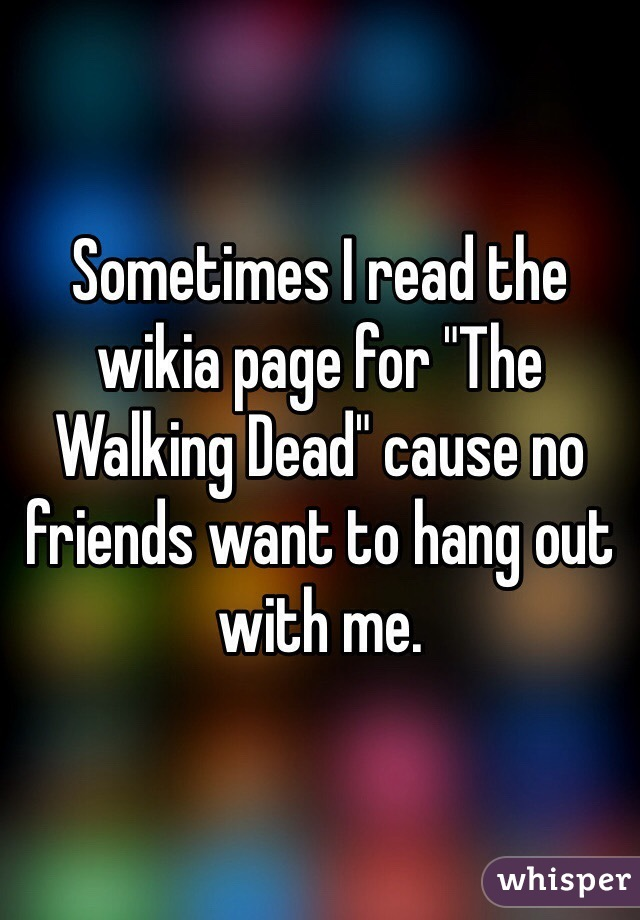"Sometimes I read the wikia page for ""The Walking Dead"" cause no friends want to hang out with me."