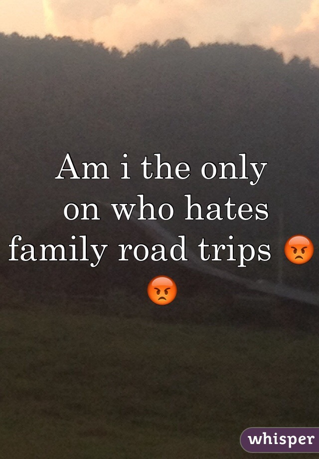 Am i the only  on who hates family road trips 😡😡