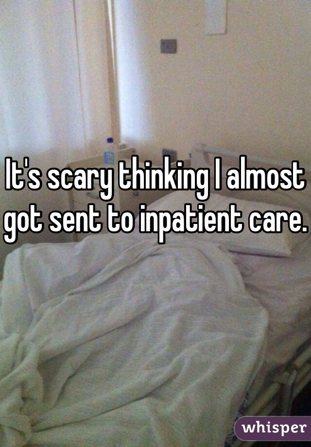 It's scary thinking I almost got sent to inpatient care.