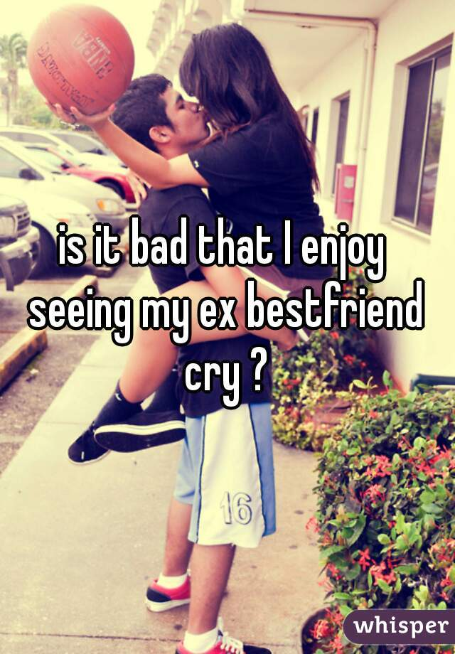 is it bad that I enjoy  seeing my ex bestfriend cry ?