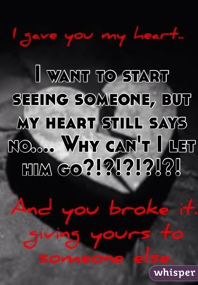 I want to start seeing someone, but my heart still says no.... Why can't I let him go?!?!?!?!?!