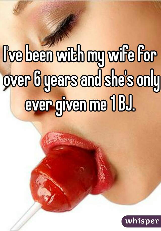 I've been with my wife for over 6 years and she's only ever given me 1 BJ.
