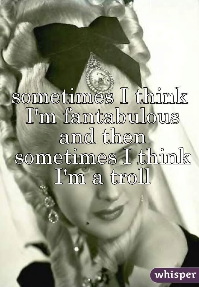 sometimes I think I'm fantabulous and then sometimes I think I'm a troll