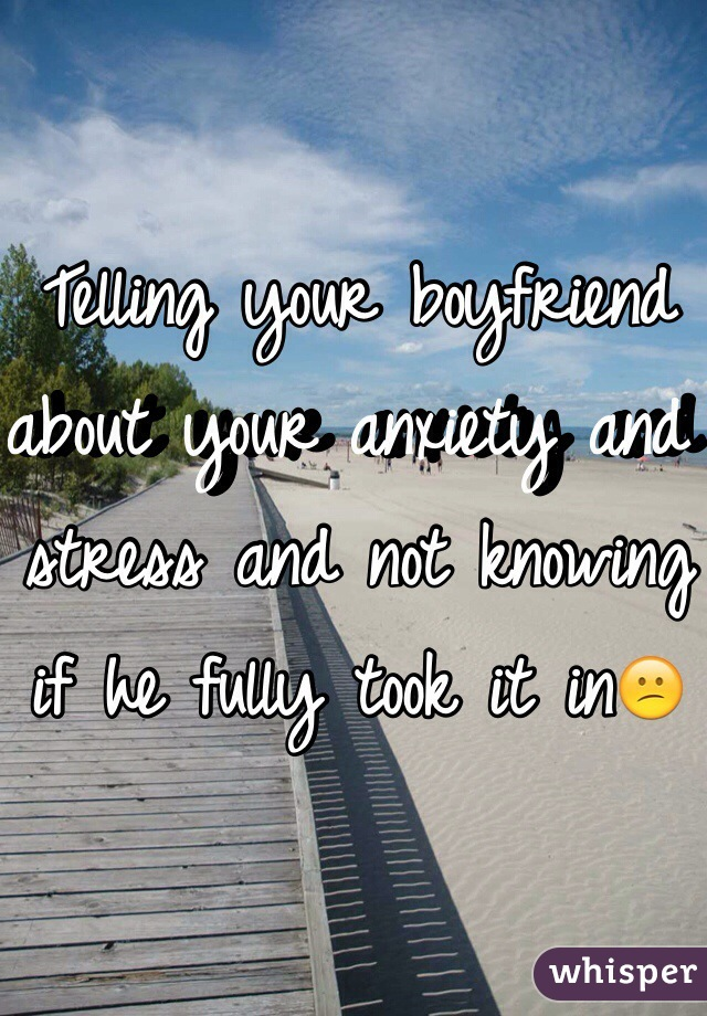 Telling your boyfriend about your anxiety and stress and not knowing if he fully took it in😕