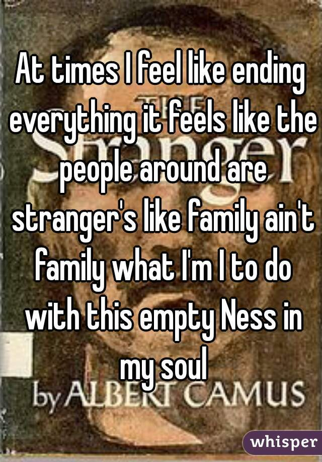 At times I feel like ending everything it feels like the people around are stranger's like family ain't family what I'm I to do with this empty Ness in my soul