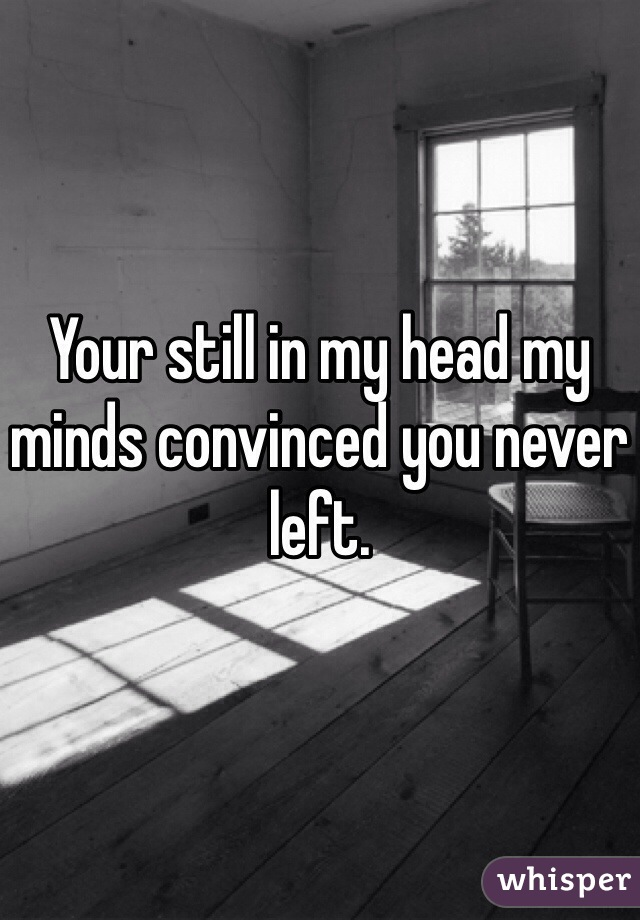Your still in my head my minds convinced you never left.
