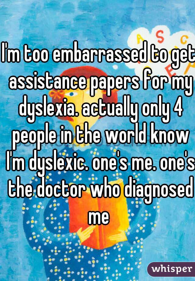 I'm too embarrassed to get assistance papers for my dyslexia. actually only 4 people in the world know I'm dyslexic. one's me. one's the doctor who diagnosed me