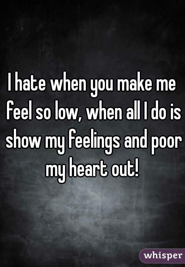 I hate when you make me feel so low, when all I do is show my feelings and poor my heart out!