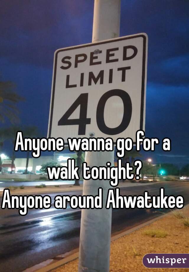 Anyone wanna go for a walk tonight? Anyone around Ahwatukee?