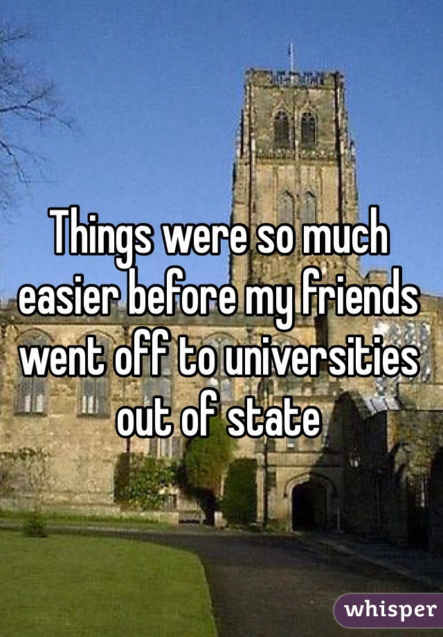 Things were so much easier before my friends went off to universities out of state