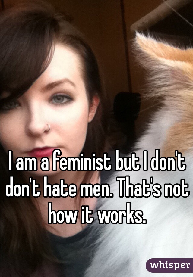 I am a feminist but I don't don't hate men. That's not how it works.