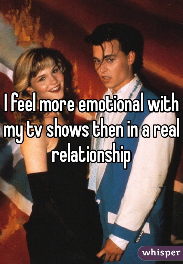 I feel more emotional with my tv shows then in a real relationship
