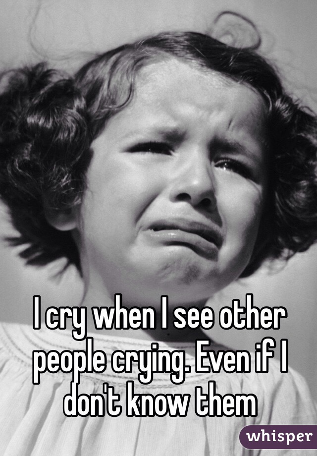 I cry when I see other people crying. Even if I don't know them
