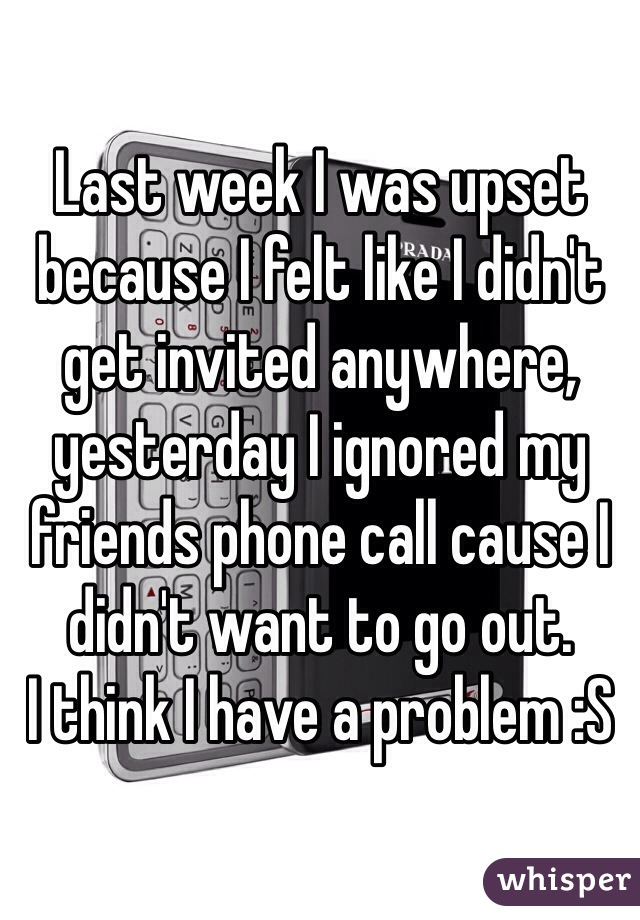 Last week I was upset because I felt like I didn't get invited anywhere, yesterday I ignored my friends phone call cause I didn't want to go out.  I think I have a problem :S