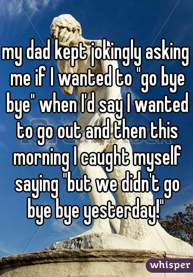 """my dad kept jokingly asking me if I wanted to """"go bye bye"""" when I'd say I wanted to go out and then this morning I caught myself saying """"but we didn't go bye bye yesterday!"""""""