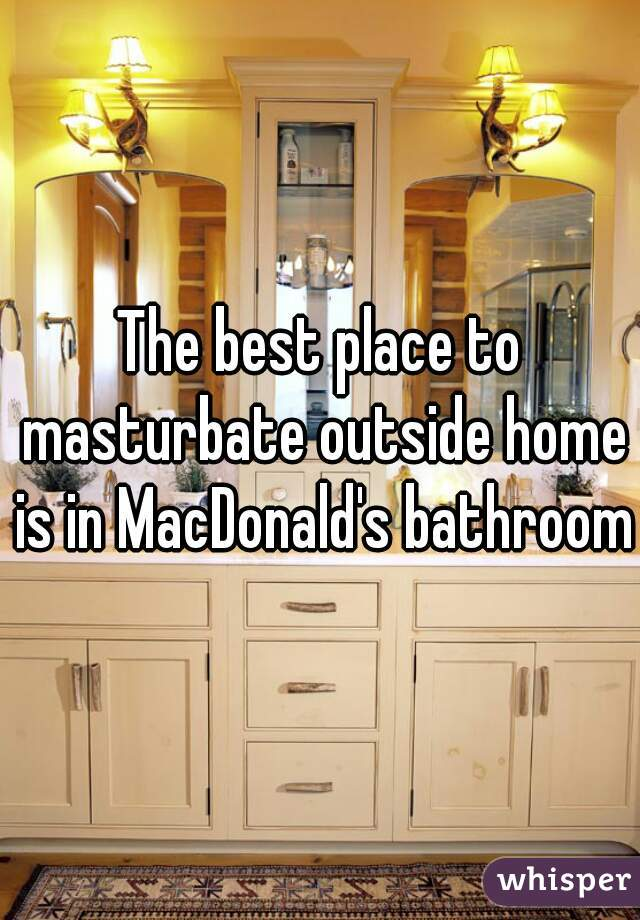 The best place to masturbate outside home is in MacDonald's bathroom