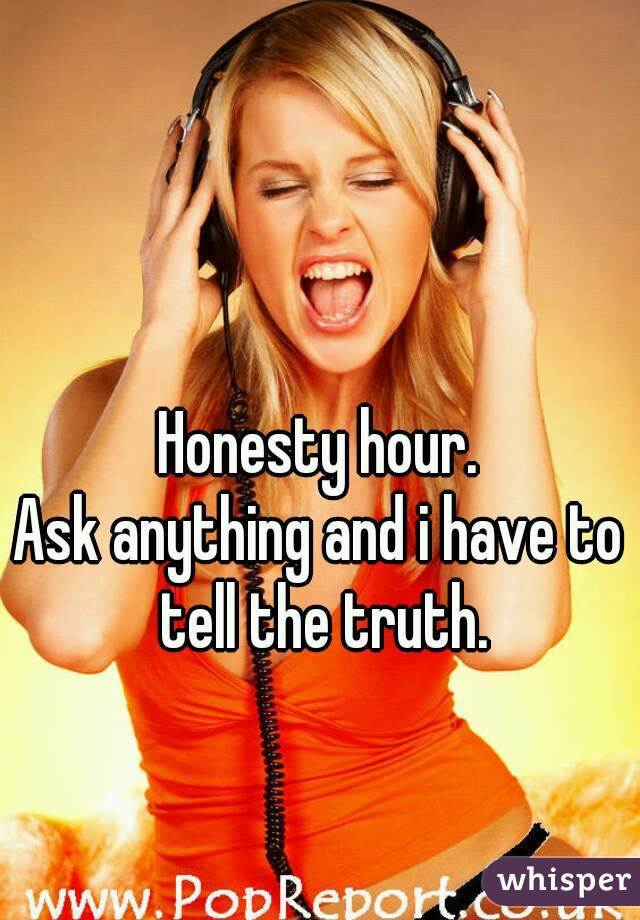 Honesty hour. Ask anything and i have to tell the truth.