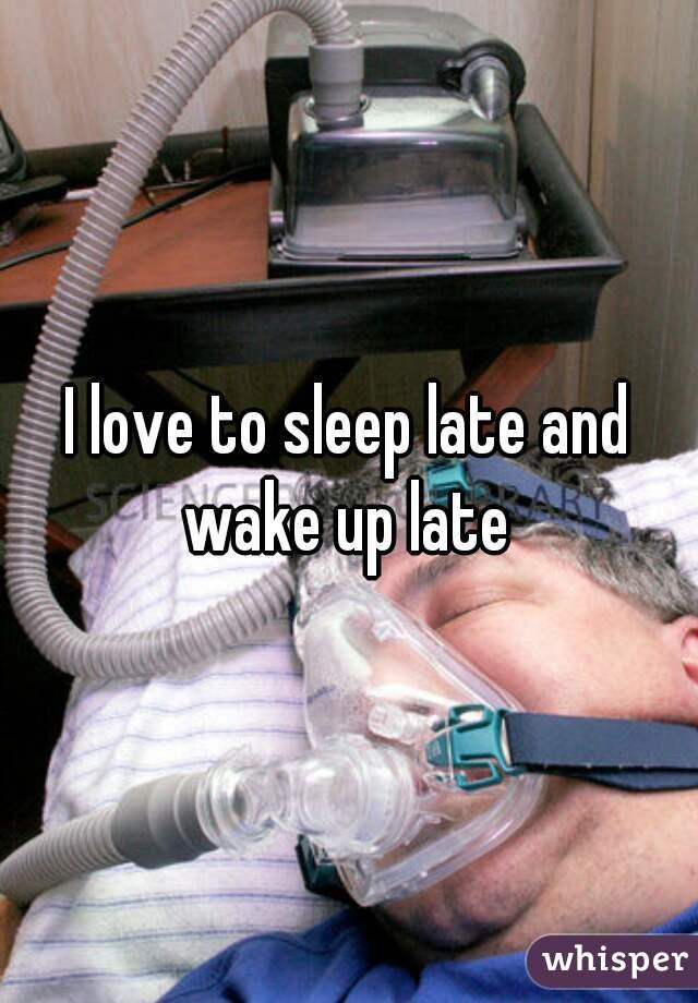 I love to sleep late and wake up late