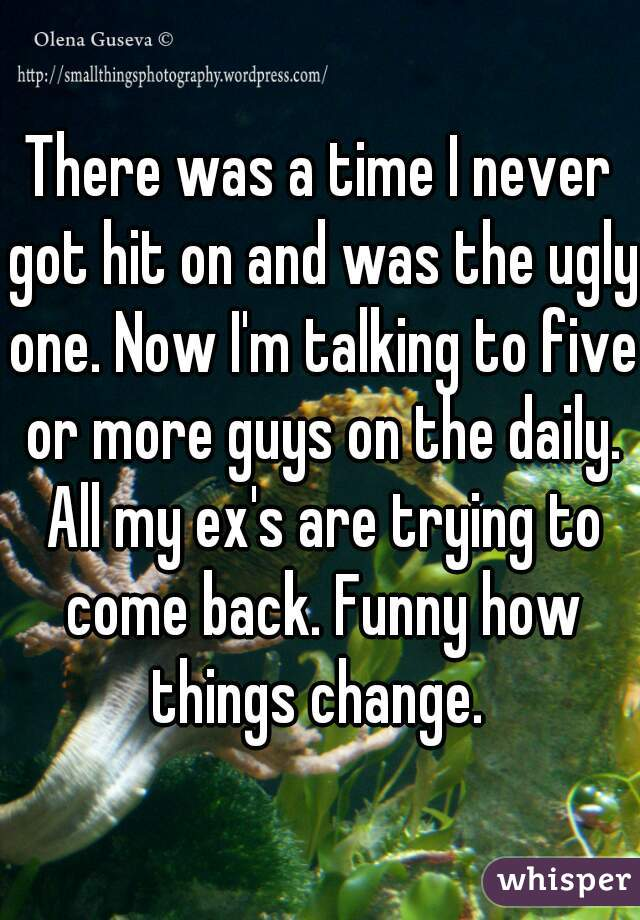 There was a time I never got hit on and was the ugly one. Now I'm talking to five or more guys on the daily. All my ex's are trying to come back. Funny how things change.