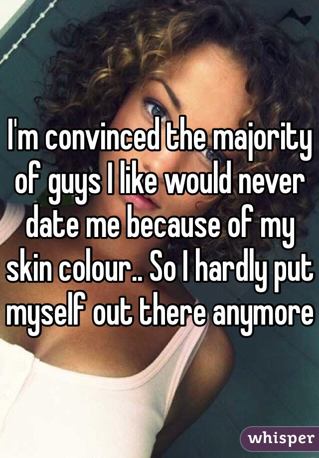 I'm convinced the majority of guys I like would never date me because of my skin colour.. So I hardly put myself out there anymore