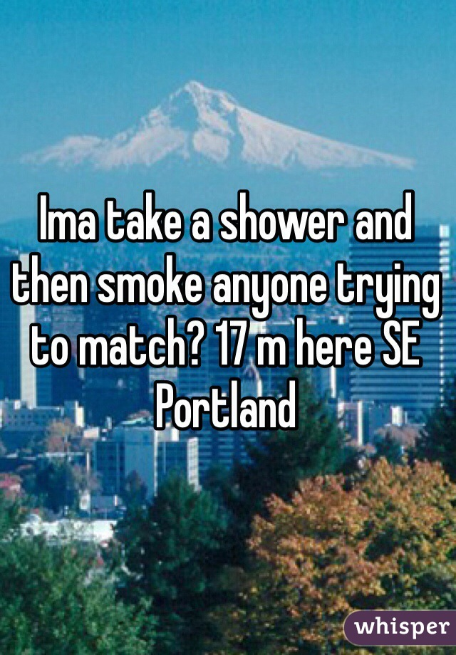 Ima take a shower and then smoke anyone trying to match? 17 m here SE Portland