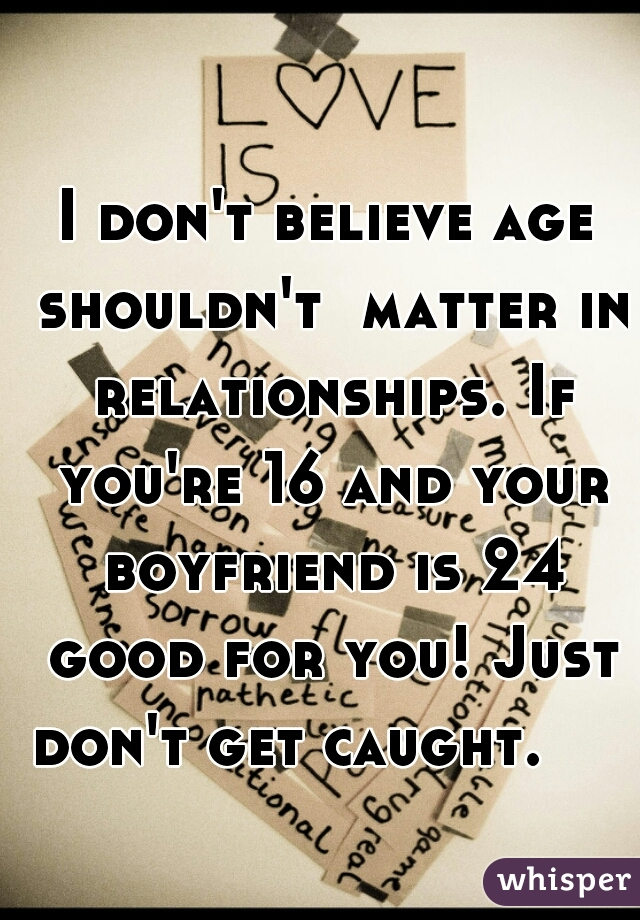 I don't believe age shouldn't  matter in relationships. If you're 16 and your boyfriend is 24 good for you! Just don't get caught.