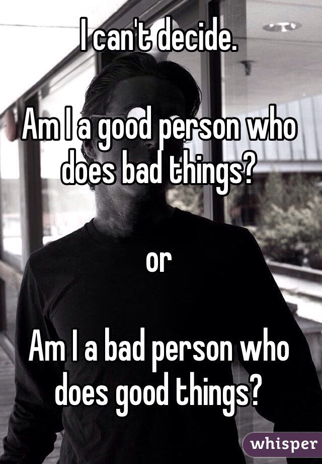 I can't decide.  Am I a good person who does bad things?  or  Am I a bad person who does good things?