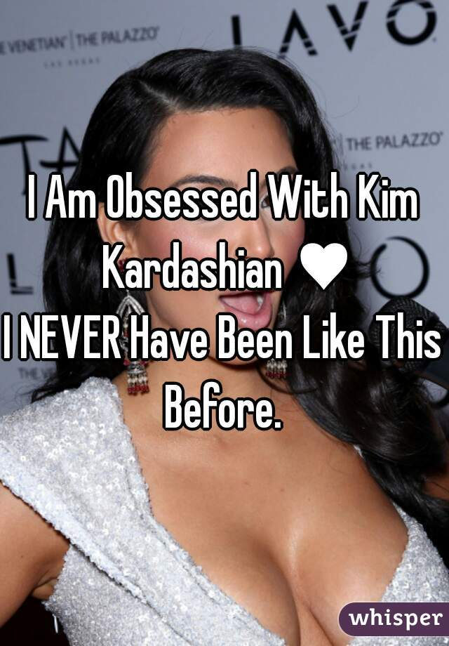 I Am Obsessed With Kim Kardashian ♥ I NEVER Have Been Like This Before.