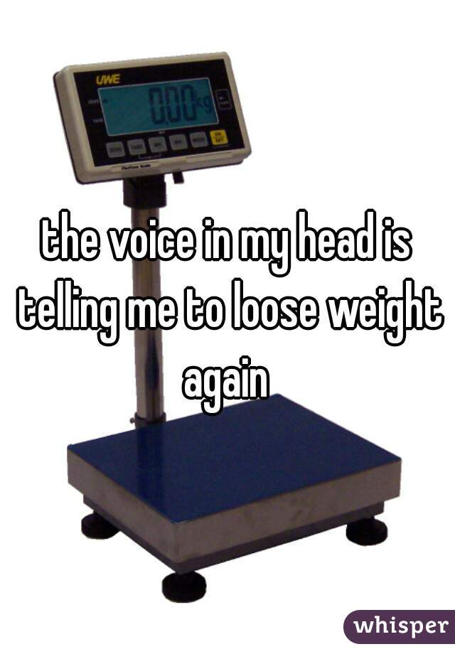the voice in my head is telling me to loose weight again