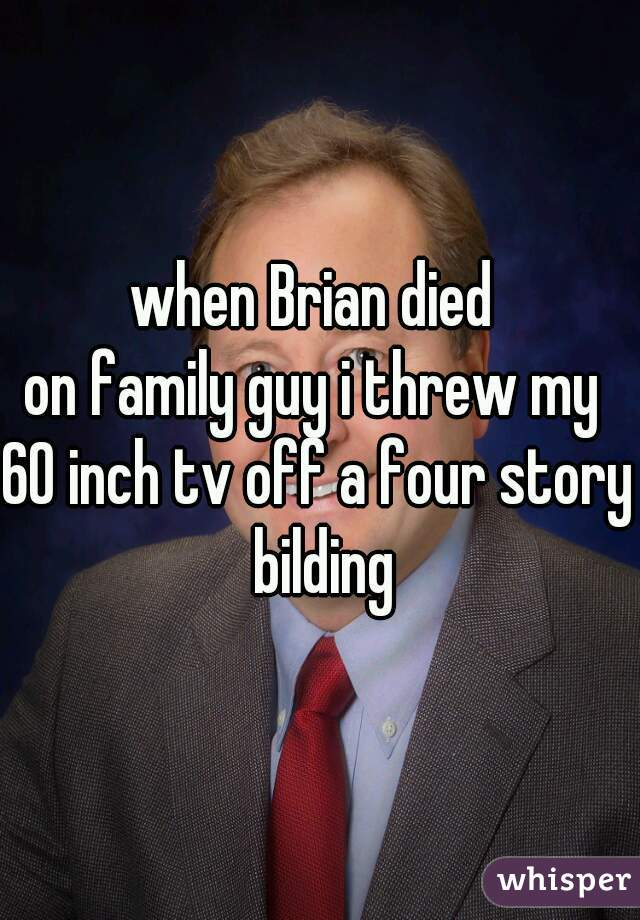 when Brian died  on family guy i threw my  60 inch tv off a four story bilding