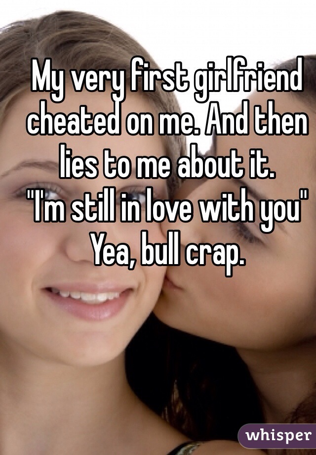 """My very first girlfriend cheated on me. And then lies to me about it.  """"I'm still in love with you"""" Yea, bull crap."""