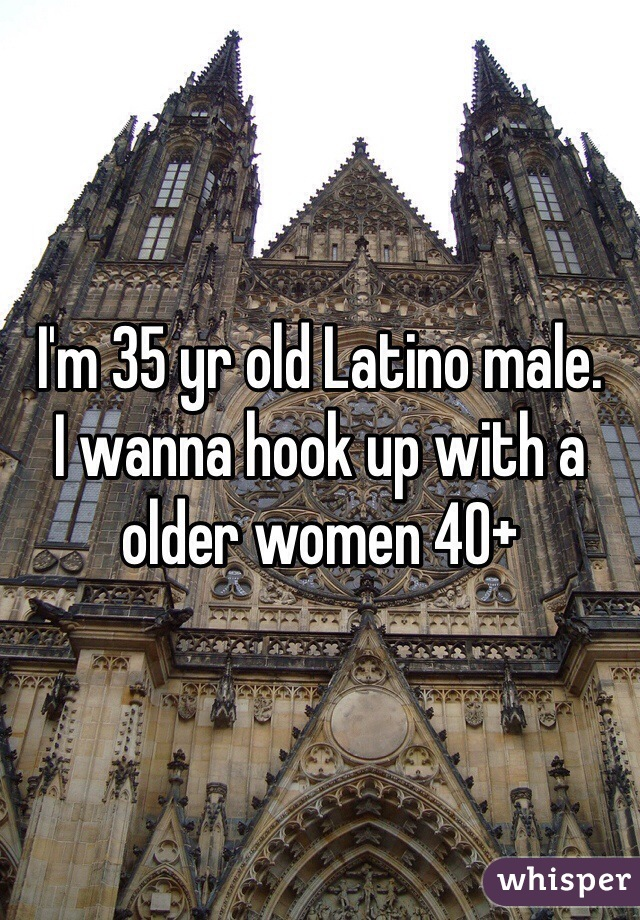 I'm 35 yr old Latino male.  I wanna hook up with a older women 40+
