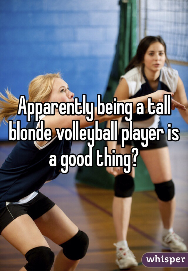 Apparently being a tall blonde volleyball player is a good thing?