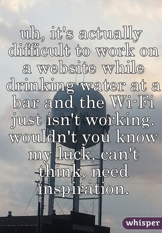 uh, it's actually difficult to work on a website while drinking water at a bar and the Wi-Fi just isn't working. wouldn't you know my luck, can't think, need inspiration.